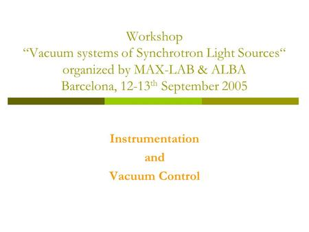 "Workshop ""Vacuum systems of Synchrotron Light Sources"" organized by MAX-LAB & ALBA Barcelona, 12-13 th September 2005 Instrumentation and Vacuum Control."