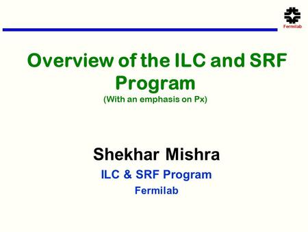 Overview of the ILC and SRF Program (With an emphasis on Px) Shekhar Mishra ILC & SRF Program Fermilab.