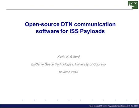 Open Source DTN for ISS Payloads Concept Proposal, 05-Jun-2013 1 Open-source DTN communication software for ISS Payloads Kevin K. Gifford BioServe Space.