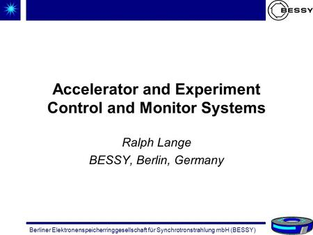 Berliner Elektronenspeicherringgesellschaft für Synchrotronstrahlung mbH (BESSY) Accelerator and Experiment Control and Monitor Systems Ralph Lange BESSY,