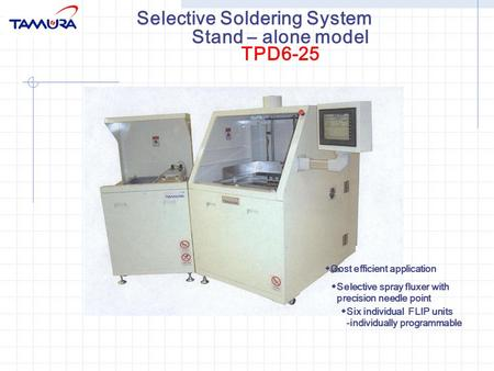Selective Soldering System ◆ Cost efficient application ◆ Selective spray fluxer with precision needle point ◆ Six individual FLIP units -individually.