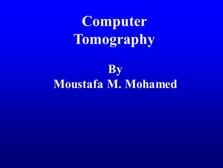 Computer Tomography By Moustafa M. Mohamed. Introduction to Medical Imaging Uses of medical imaging Obtain information about internal body organs or the.