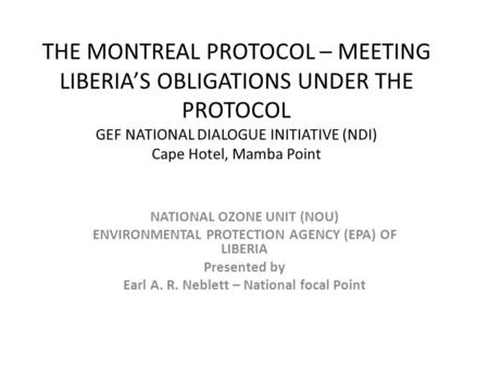 THE MONTREAL PROTOCOL – MEETING LIBERIA'S OBLIGATIONS UNDER THE PROTOCOL GEF NATIONAL DIALOGUE INITIATIVE (NDI) Cape Hotel, Mamba Point NATIONAL OZONE.