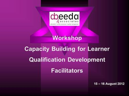 Workshop Capacity Building for Learner Qualification Development Facilitators 15 – 16 August 2012.