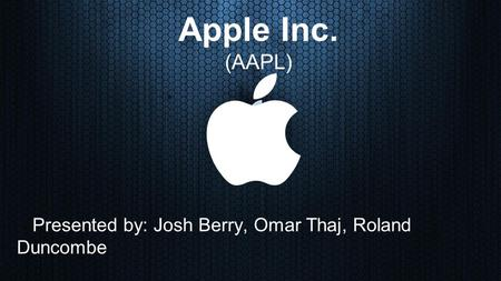 Apple Inc. (AAPL) Presented by: Josh Berry, Omar Thaj, Roland Duncombe.