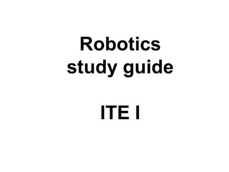 Robotics study guide ITE I. The main parts of a robot A robot has five main parts: Arm Controller Drive End Effector Sensor.