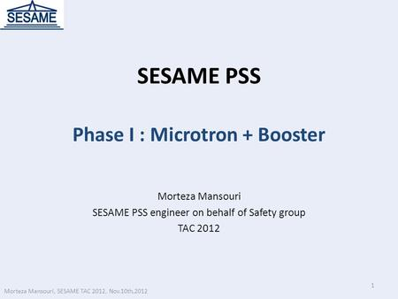 SESAME PSS Phase I : Microtron + Booster Morteza Mansouri SESAME PSS engineer on behalf of Safety group TAC 2012 1 Morteza Mansouri, SESAME TAC 2012, Nov.10th,2012.