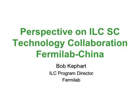 Perspective on ILC SC Technology Collaboration Fermilab-China Bob Kephart ILC Program Director Fermilab.