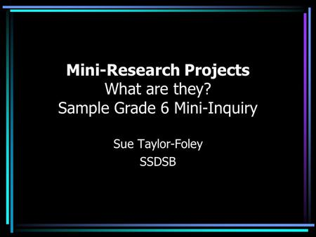 Mini-Research Projects What are they? Sample Grade 6 Mini-Inquiry Sue Taylor-Foley SSDSB.