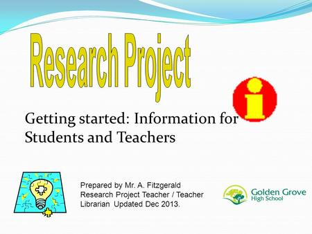 Getting started: Information for Students and Teachers Prepared by Mr. A. Fitzgerald Research Project Teacher / Teacher Librarian Updated Dec 2013.