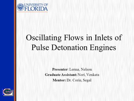 Oscillating Flows in Inlets of Pulse Detonation Engines Presenter: Lerma, Nelson Graduate Assistant: Nori, Venkata Mentor: Dr. Corin, Segal.