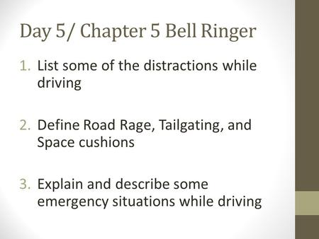 Day 5/ Chapter 5 Bell Ringer 1.List some of the distractions while driving 2.Define Road Rage, Tailgating, and Space cushions 3.Explain and describe some.