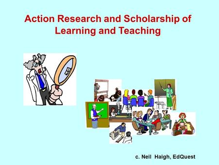 Action Research and Scholarship of Learning and Teaching c. Neil Haigh, EdQuest.