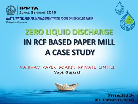 ZERO LIQUID DISCHARGE IN RCF BASED PAPER MILL A CASE STUDY A CASE STUDY VAIBHAV PAPER BOARDS PRIVATE LIMITED Vapi, Gujarat. Presented By Mr. Suresh C.