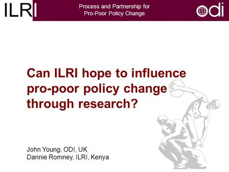 ILRI Process and Partnership for Pro-Poor Policy Change Can ILRI hope to influence pro-poor policy change through research? John Young, ODI, UK Dannie.