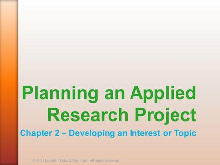 Planning an Applied Research Project Chapter 2 – Developing an Interest or Topic © 2014 by John Wiley & Sons, Inc. All rights reserved.