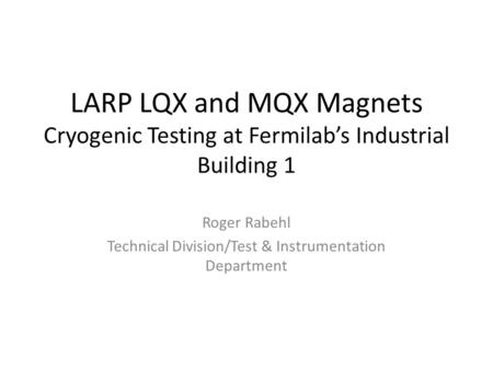 LARP LQX and MQX Magnets Cryogenic Testing at Fermilab's Industrial Building 1 Roger Rabehl Technical Division/Test & Instrumentation Department.