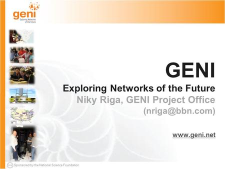 Sponsored by the National Science Foundation GENI Exploring Networks of the Future Niky Riga, GENI Project Office