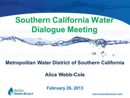 Southern California Water Dialogue Meeting Metropolitan Water District of Southern California Alice Webb-Cole February 26, 2013.
