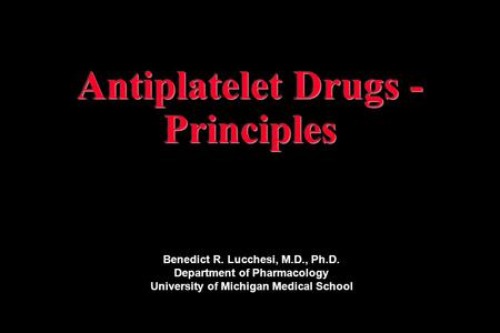Antiplatelet Drugs - Principles Benedict R. Lucchesi, M.D., Ph.D. Department of Pharmacology University of Michigan Medical School.