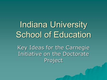 Indiana University School of Education Key Ideas for the Carnegie Initiative on the Doctorate Project.