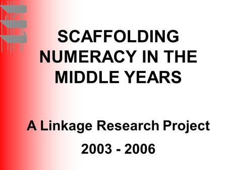 SCAFFOLDING NUMERACY IN THE MIDDLE YEARS A Linkage Research Project 2003 - 2006.