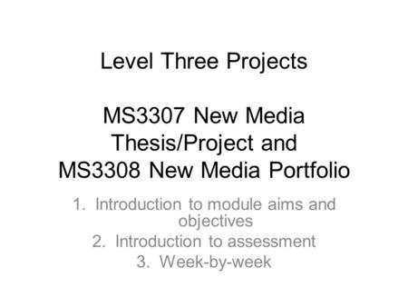 Level Three Projects MS3307 New Media Thesis/Project and MS3308 New Media Portfolio 1.Introduction to module aims and objectives 2.Introduction to assessment.