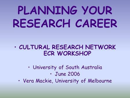 PLANNING YOUR RESEARCH CAREER CULTURAL RESEARCH NETWORK ECR WORKSHOP University of South Australia June 2006 Vera Mackie, University of Melbourne.