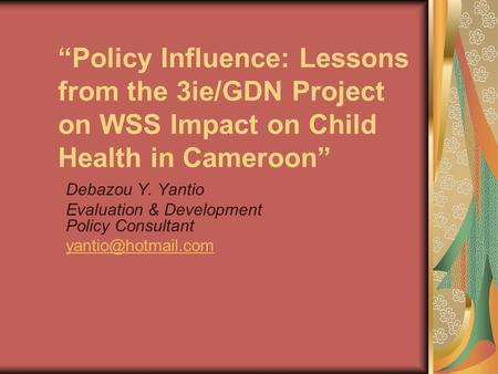 """Policy Influence: Lessons from the 3ie/GDN Project on WSS Impact on Child Health in Cameroon"" Debazou Y. Yantio Evaluation & Development Policy Consultant."