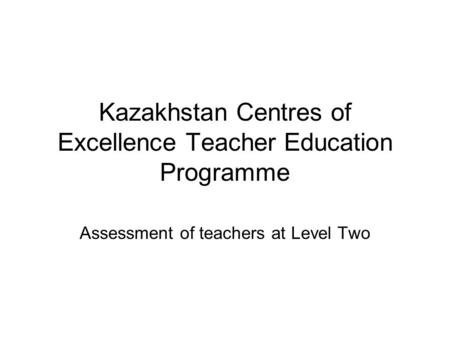 Kazakhstan Centres of Excellence Teacher Education Programme Assessment of teachers at Level Two.