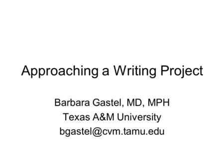 Approaching a Writing Project Barbara Gastel, MD, MPH Texas A&M University