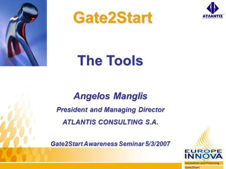 Gate2Start Gate2Start The Tools Angelos Manglis President and Managing Director ATLANTIS CONSULTING S.A. Gate2Start Awareness Seminar 5/3/2007.