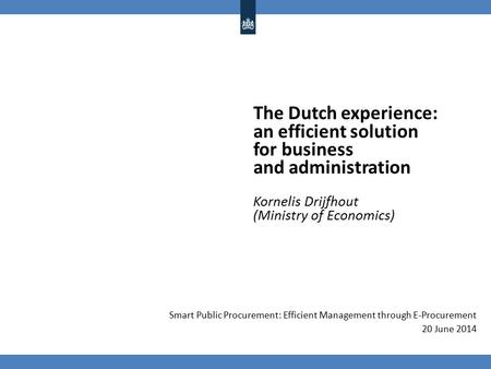 The Dutch experience: an efficient solution for business and administration Kornelis Drijfhout (Ministry of Economics) Smart Public Procurement: Efficient.