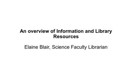 An overview of Information and Library Resources Elaine Blair, Science Faculty Librarian.