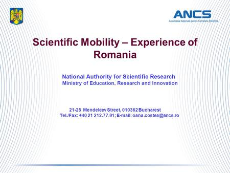 Scientific Mobility – Experience of Romania National Authority for Scientific Research Ministry of Education, Research and Innovation 21-25 Mendeleev Street,