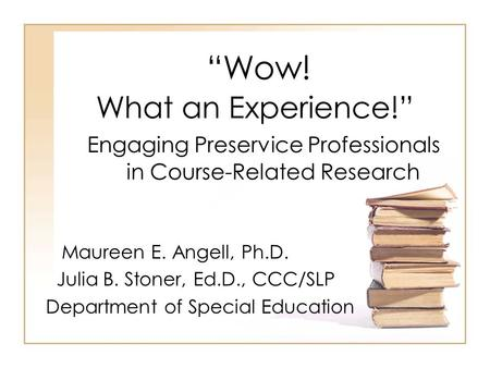 """Wow! What an Experience!"" Engaging Preservice Professionals in Course-Related Research Maureen E. Angell, Ph.D. Julia B. Stoner, Ed.D., CCC/SLP Department."
