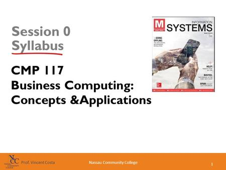 1 Nassau Community CollegeProf. Vincent Costa Session 0 Syllabus CMP 117 Business Computing: Concepts &Applications.
