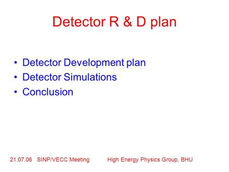 Detector R & D plan Detector Development plan Detector Simulations Conclusion 21.07.06 SINP/VECC Meeting High Energy Physics Group, BHU.
