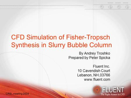 1 CREL meeting 2004 CFD Simulation of Fisher-Tropsch Synthesis in Slurry Bubble Column By Andrey Troshko Prepared by Peter Spicka Fluent Inc. 10 Cavendish.