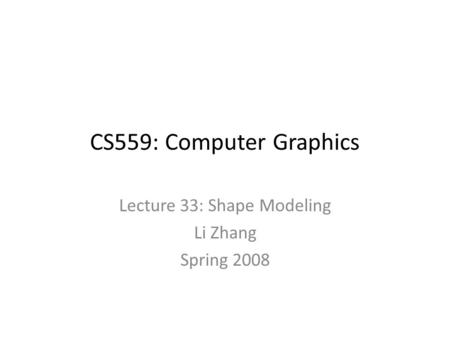 CS559: Computer Graphics Lecture 33: Shape Modeling Li Zhang Spring 2008.