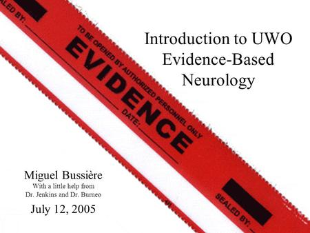 Miguel Bussière With a little help from Dr. Jenkins and Dr. Burneo July 12, 2005 Introduction to UWO Evidence-Based Neurology.