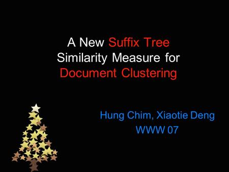 A New Suffix Tree Similarity Measure for Document Clustering Hung Chim, Xiaotie Deng WWW 07.