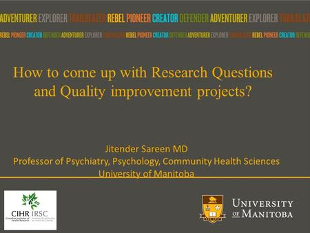 How to come up with Research Questions and Quality improvement projects? Jitender Sareen MD Professor of Psychiatry, Psychology, Community Health Sciences.