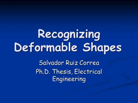 Recognizing Deformable Shapes Salvador Ruiz Correa Ph.D. Thesis, Electrical Engineering.