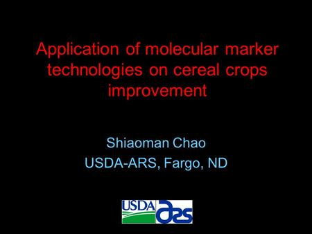 Application of molecular marker technologies on cereal crops improvement Shiaoman Chao USDA-ARS, Fargo, ND.