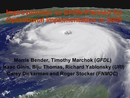 Improvements to GFDN Planned for Operational Implementation in 2008 Morris Bender, Timothy Marchok (GFDL) Isaac Ginis, Biju Thomas, Richard Yablonsky (URI)