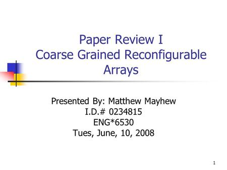 Paper Review I Coarse Grained Reconfigurable Arrays Presented By: Matthew Mayhew I.D.# 0234815 ENG*6530 Tues, June, 10, 2008 1.