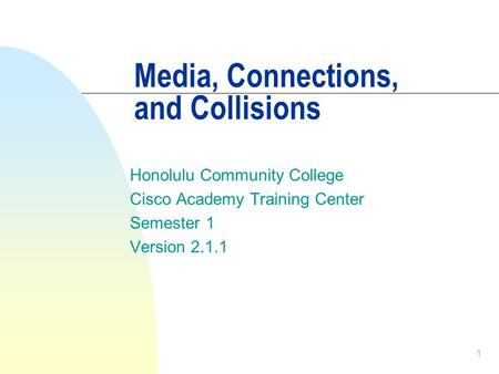 1 Media, Connections, and Collisions Honolulu Community College Cisco Academy Training Center Semester 1 Version 2.1.1.