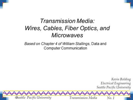 Transmission Media No. 1  Seattle Pacific University Transmission Media: Wires, Cables, Fiber Optics, and Microwaves Based on Chapter 4 of William Stallings,
