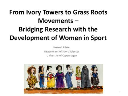 From Ivory Towers to Grass Roots Movements – Bridging Research with the Development of Women in Sport Gertrud Pfister Department of Sport Sciences University.